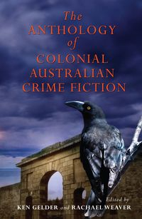 The Anthology Of Colonial Australian Crime Fiction