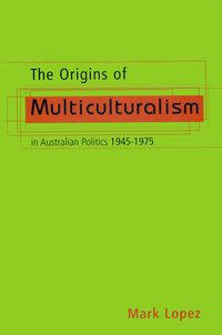 The Origins Of Multiculturalism In Australian Politics 1945-1975