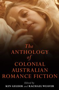 The Anthology Of Colonial Australian Romance Fiction
