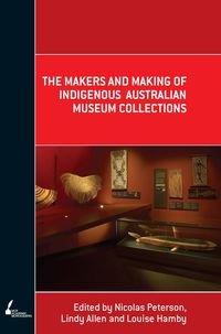 The Makers and Making Of Indigenous Australian Museum Collections
